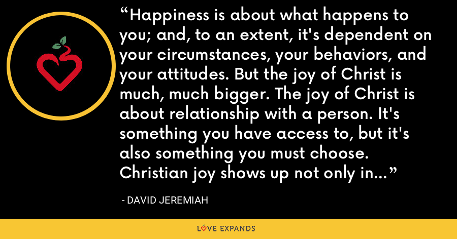 Happiness is about what happens to you; and, to an extent, it's dependent on your circumstances, your behaviors, and your attitudes. But the joy of Christ is much, much bigger. The joy of Christ is about relationship with a person. It's something you have access to, but it's also something you must choose. Christian joy shows up not only in the happy times but also in times of trial and discouragement. - David Jeremiah