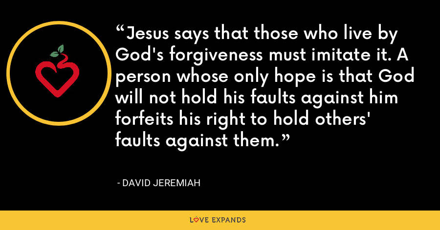 Jesus says that those who live by God's forgiveness must imitate it. A person whose only hope is that God will not hold his faults against him forfeits his right to hold others' faults against them. - David Jeremiah
