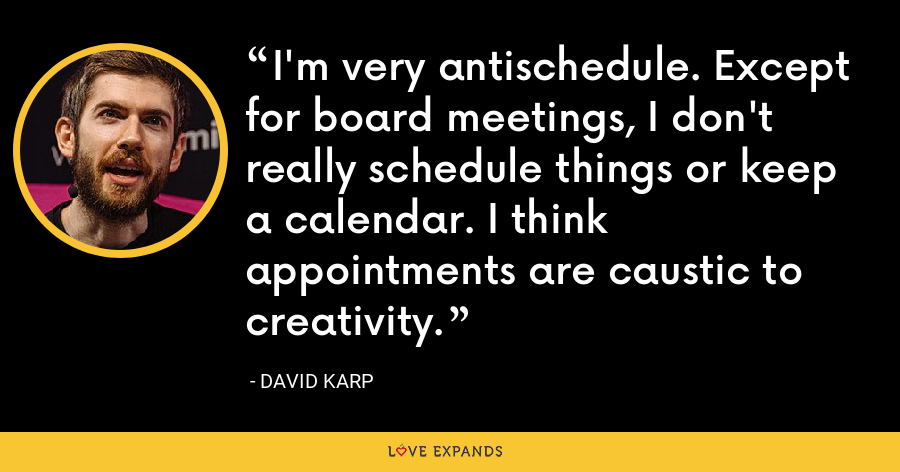 I'm very antischedule. Except for board meetings, I don't really schedule things or keep a calendar. I think appointments are caustic to creativity. - David Karp