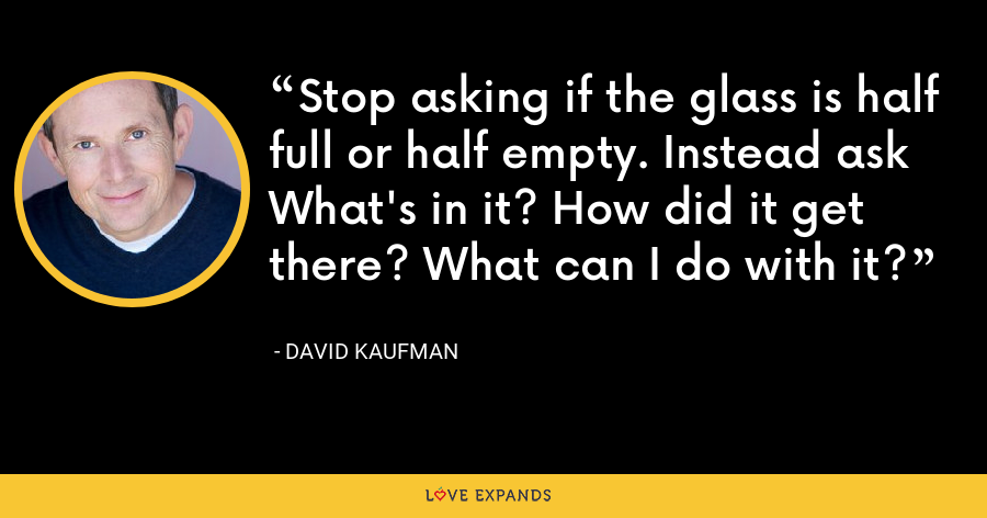 Stop asking if the glass is half full or half empty. Instead ask What's in it? How did it get there? What can I do with it? - David Kaufman
