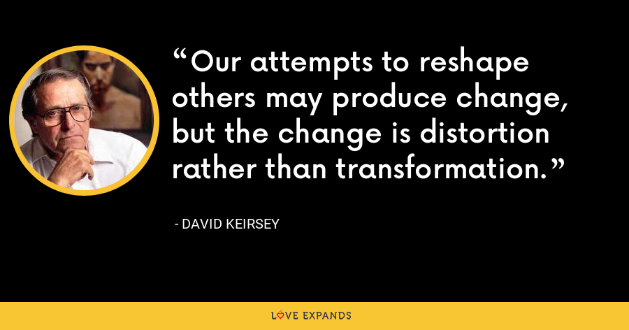 Our attempts to reshape others may produce change, but the change is distortion rather than transformation. - David Keirsey