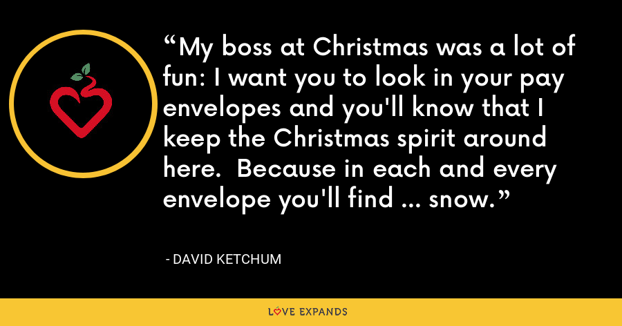 My boss at Christmas was a lot of fun: I want you to look in your pay envelopes and you'll know that I keep the Christmas spirit around here.  Because in each and every envelope you'll find ... snow. - David Ketchum