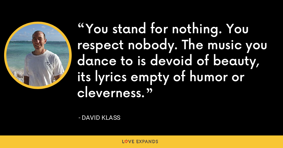 You stand for nothing. You respect nobody. The music you dance to is devoid of beauty, its lyrics empty of humor or cleverness. - David Klass