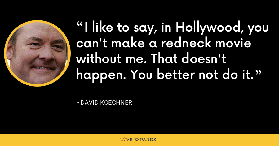 I like to say, in Hollywood, you can't make a redneck movie without me. That doesn't happen. You better not do it. - David Koechner