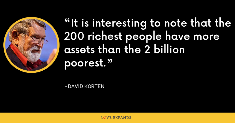 It is interesting to note that the 200 richest people have more assets than the 2 billion poorest. - David Korten