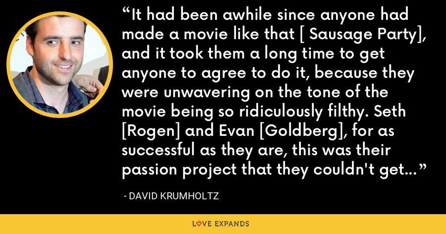It had been awhile since anyone had made a movie like that [ Sausage Party], and it took them a long time to get anyone to agree to do it, because they were unwavering on the tone of the movie being so ridiculously filthy. Seth [Rogen] and Evan [Goldberg], for as successful as they are, this was their passion project that they couldn't get off the ground. - David Krumholtz