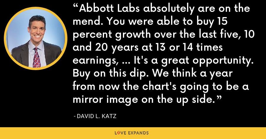 Abbott Labs absolutely are on the mend. You were able to buy 15 percent growth over the last five, 10 and 20 years at 13 or 14 times earnings, ... It's a great opportunity. Buy on this dip. We think a year from now the chart's going to be a mirror image on the up side. - David L. Katz