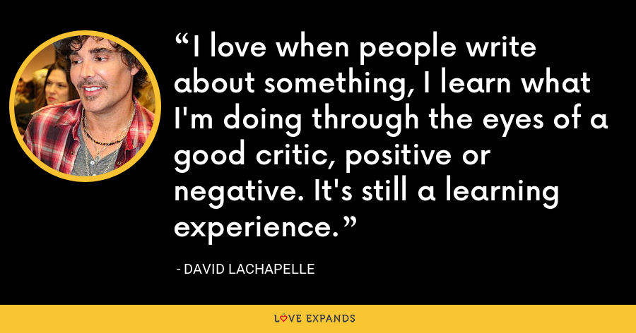 I love when people write about something, I learn what I'm doing through the eyes of a good critic, positive or negative. It's still a learning experience. - David LaChapelle