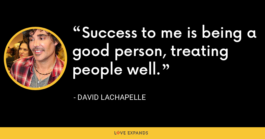 Success to me is being a good person, treating people well. - David LaChapelle