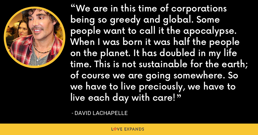 We are in this time of corporations being so greedy and global. Some people want to call it the apocalypse. When I was born it was half the people on the planet. It has doubled in my life time. This is not sustainable for the earth; of course we are going somewhere. So we have to live preciously, we have to live each day with care! - David LaChapelle