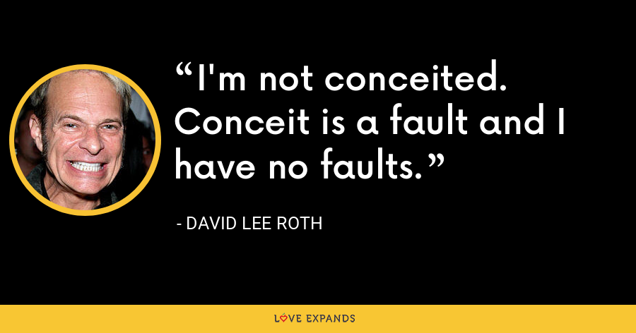 I'm not conceited. Conceit is a fault and I have no faults. - David Lee Roth