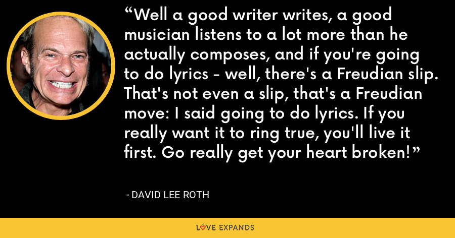 Well a good writer writes, a good musician listens to a lot more than he actually composes, and if you're going to do lyrics - well, there's a Freudian slip. That's not even a slip, that's a Freudian move: I said going to do lyrics. If you really want it to ring true, you'll live it first. Go really get your heart broken! - David Lee Roth