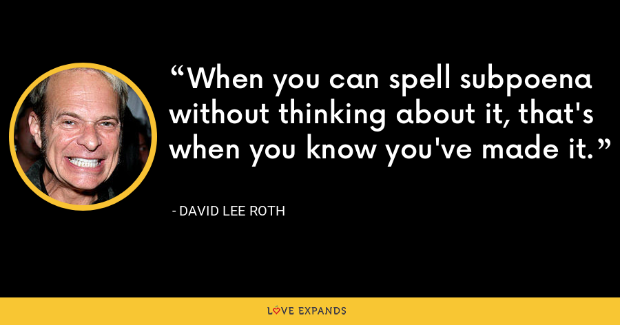 When you can spell subpoena without thinking about it, that's when you know you've made it. - David Lee Roth