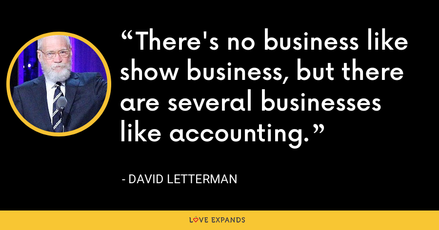 There's no business like show business, but there are several businesses like accounting. - David Letterman