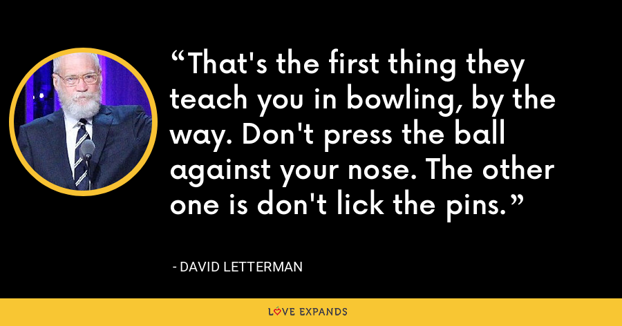 That's the first thing they teach you in bowling, by the way. Don't press the ball against your nose. The other one is don't lick the pins. - David Letterman