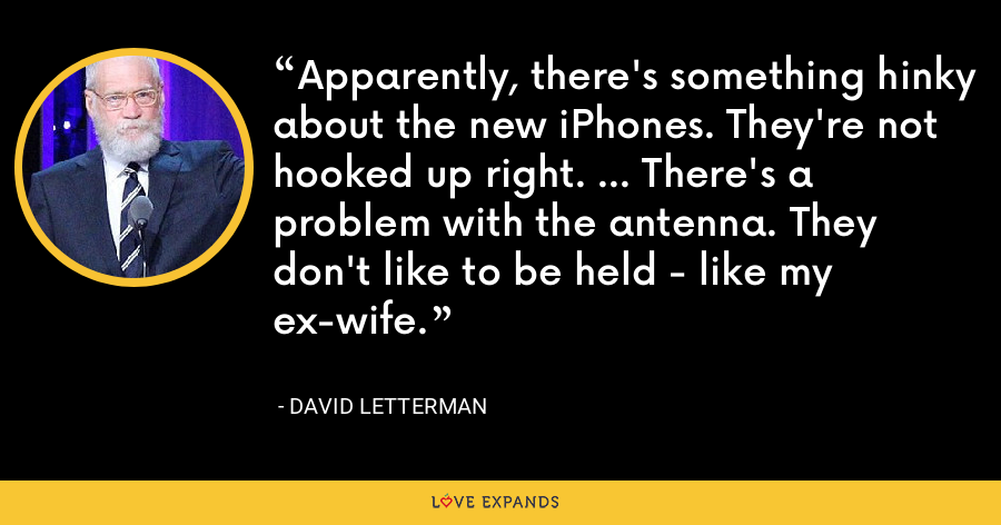 Apparently, there's something hinky about the new iPhones. They're not hooked up right. ... There's a problem with the antenna. They don't like to be held - like my ex-wife. - David Letterman
