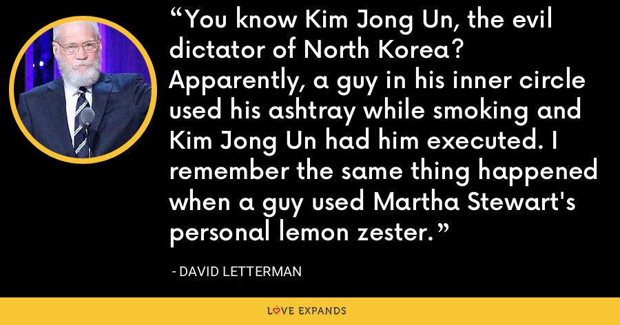 You know Kim Jong Un, the evil dictator of North Korea? Apparently, a guy in his inner circle used his ashtray while smoking and Kim Jong Un had him executed. I remember the same thing happened when a guy used Martha Stewart's personal lemon zester. - David Letterman