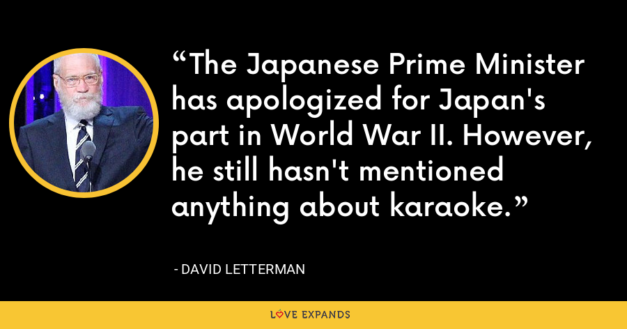 The Japanese Prime Minister has apologized for Japan's part in World War II. However, he still hasn't mentioned anything about karaoke. - David Letterman