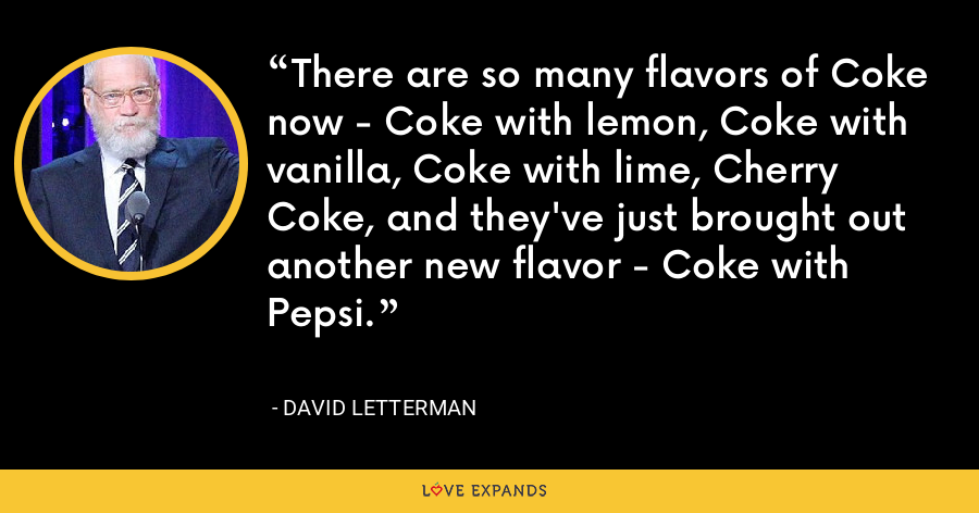There are so many flavors of Coke now - Coke with lemon, Coke with vanilla, Coke with lime, Cherry Coke, and they've just brought out another new flavor - Coke with Pepsi. - David Letterman