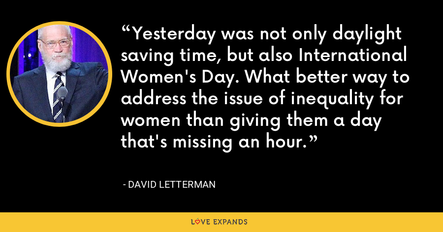 Yesterday was not only daylight saving time, but also International Women's Day. What better way to address the issue of inequality for women than giving them a day that's missing an hour. - David Letterman