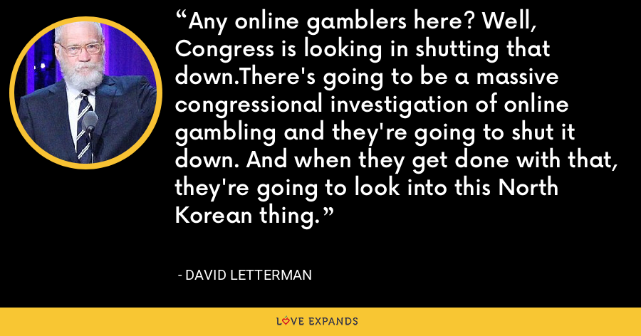 Any online gamblers here? Well, Congress is looking in shutting that down.There's going to be a massive congressional investigation of online gambling and they're going to shut it down. And when they get done with that, they're going to look into this North Korean thing. - David Letterman