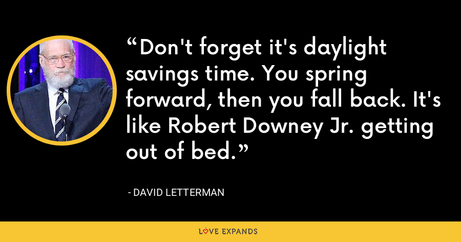 Don't forget it's daylight savings time. You spring forward, then you fall back. It's like Robert Downey Jr. getting out of bed. - David Letterman
