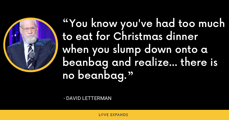 You know you've had too much to eat for Christmas dinner when you slump down onto a beanbag and realize... there is no beanbag. - David Letterman