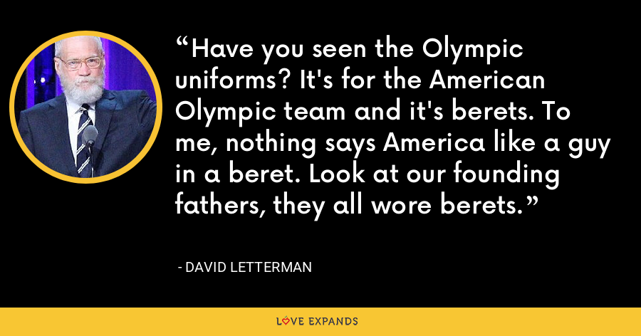 Have you seen the Olympic uniforms? It's for the American Olympic team and it's berets. To me, nothing says America like a guy in a beret. Look at our founding fathers, they all wore berets. - David Letterman