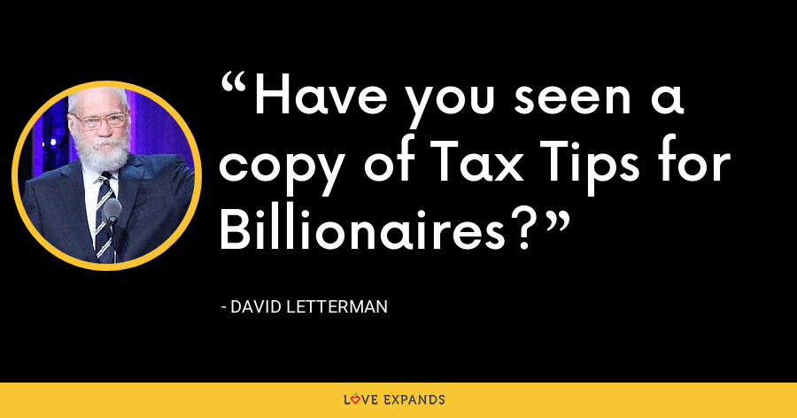 Have you seen a copy of Tax Tips for Billionaires? - David Letterman