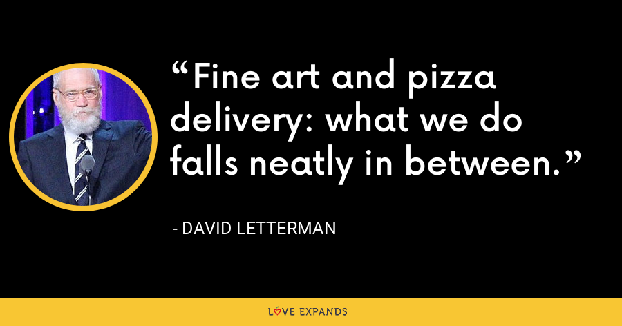 Fine art and pizza delivery: what we do falls neatly in between. - David Letterman