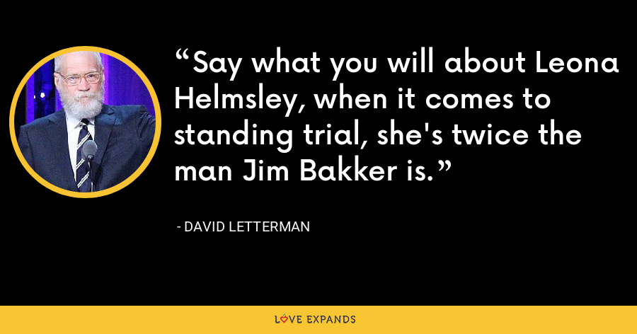 Say what you will about Leona Helmsley, when it comes to standing trial, she's twice the man Jim Bakker is. - David Letterman