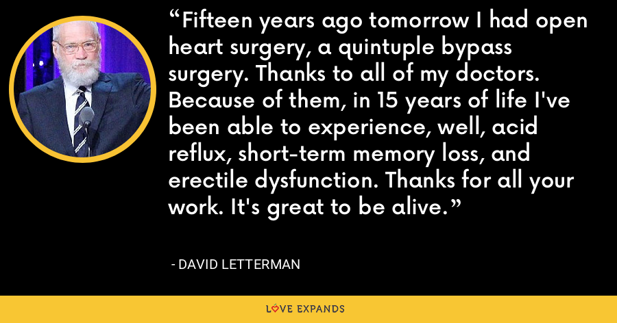 Fifteen years ago tomorrow I had open heart surgery, a quintuple bypass surgery. Thanks to all of my doctors. Because of them, in 15 years of life I've been able to experience, well, acid reflux, short-term memory loss, and erectile dysfunction. Thanks for all your work. It's great to be alive. - David Letterman