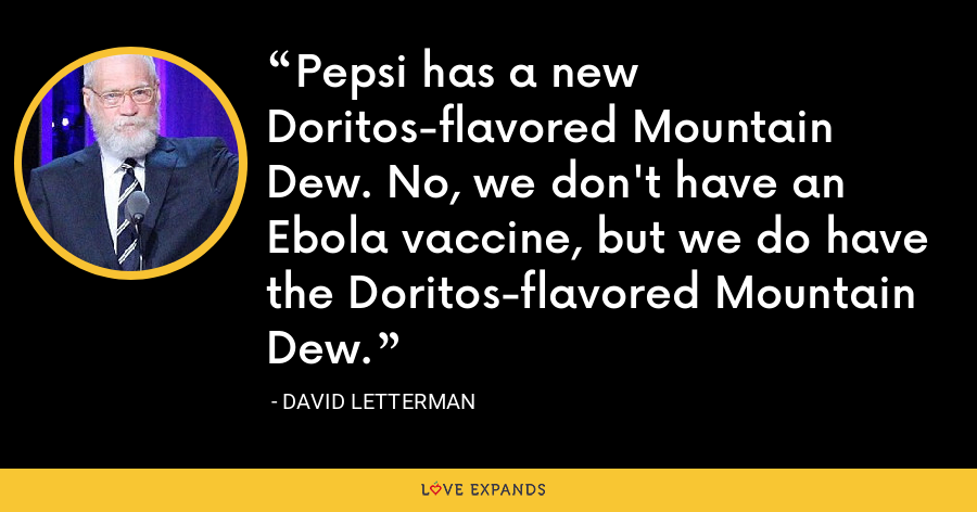 Pepsi has a new Doritos-flavored Mountain Dew. No, we don't have an Ebola vaccine, but we do have the Doritos-flavored Mountain Dew. - David Letterman