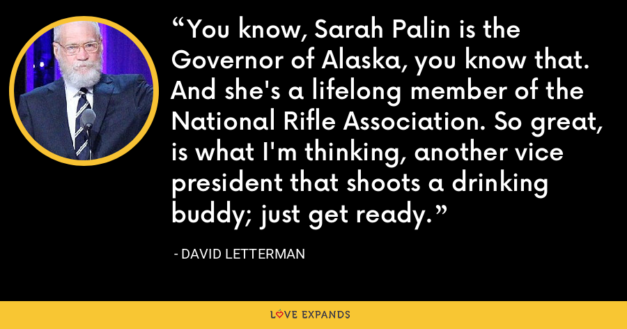 You know, Sarah Palin is the Governor of Alaska, you know that. And she's a lifelong member of the National Rifle Association. So great, is what I'm thinking, another vice president that shoots a drinking buddy; just get ready. - David Letterman
