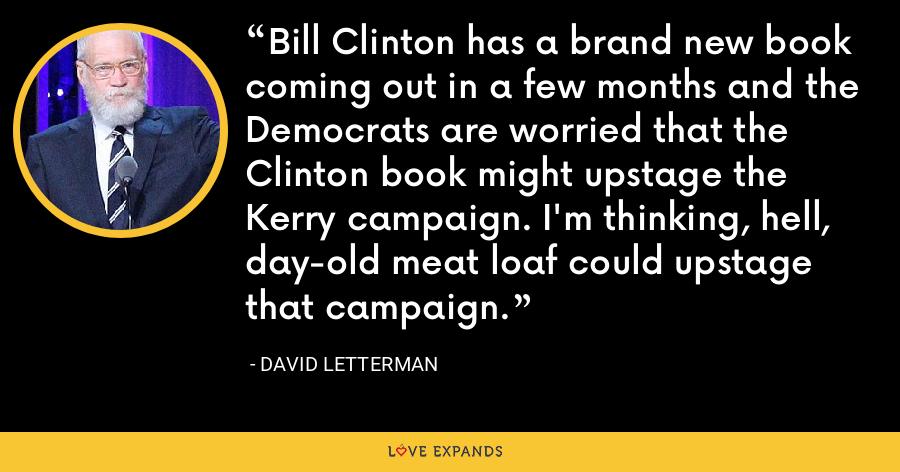 Bill Clinton has a brand new book coming out in a few months and the Democrats are worried that the Clinton book might upstage the Kerry campaign. I'm thinking, hell, day-old meat loaf could upstage that campaign. - David Letterman