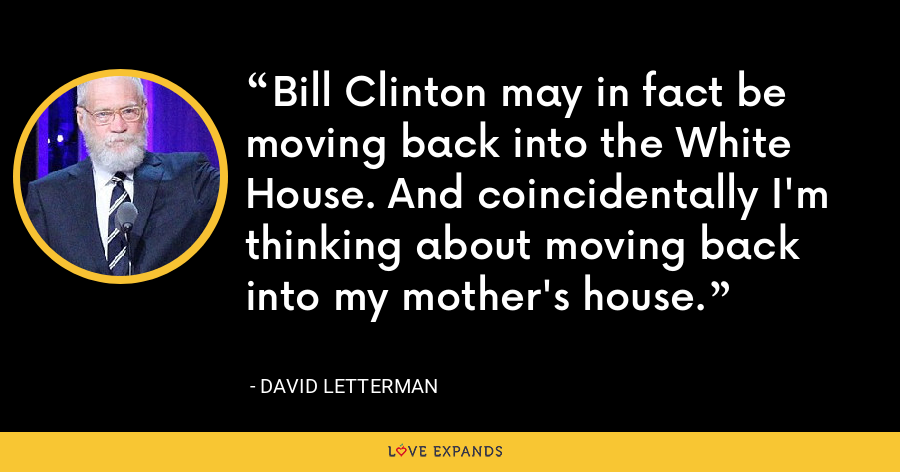 Bill Clinton may in fact be moving back into the White House. And coincidentally I'm thinking about moving back into my mother's house. - David Letterman