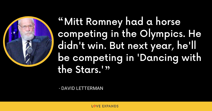 Mitt Romney had a horse competing in the Olympics. He didn't win. But next year, he'll be competing in 'Dancing with the Stars.' - David Letterman