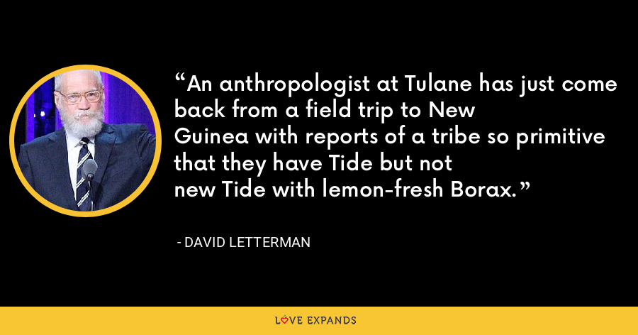 An anthropologist at Tulane has just come back from a field trip to New Guinea with reports of a tribe so primitive that they have Tide but not new Tide with lemon-fresh Borax. - David Letterman