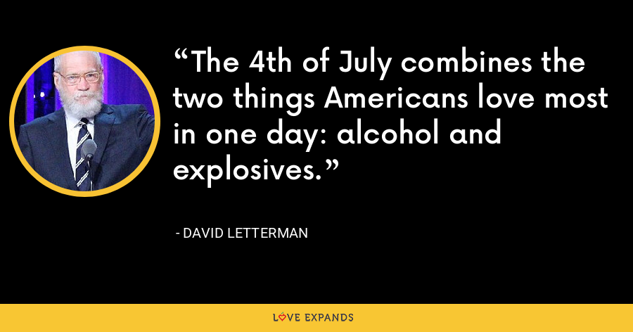 The 4th of July combines the two things Americans love most in one day: alcohol and explosives. - David Letterman