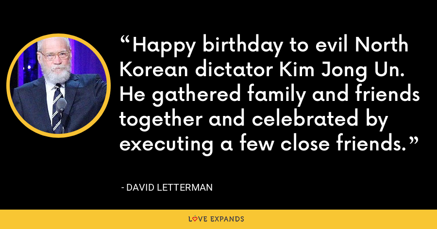 Happy birthday to evil North Korean dictator Kim Jong Un. He gathered family and friends together and celebrated by executing a few close friends. - David Letterman