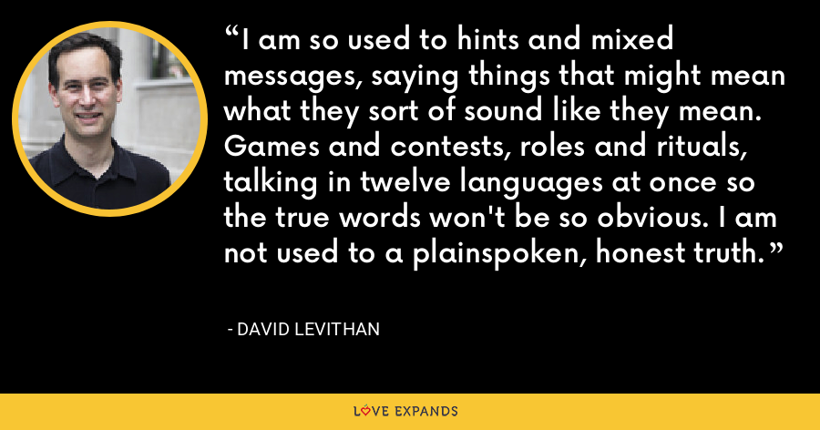 I am so used to hints and mixed messages, saying things that might mean what they sort of sound like they mean. Games and contests, roles and rituals, talking in twelve languages at once so the true words won't be so obvious. I am not used to a plainspoken, honest truth. - David Levithan