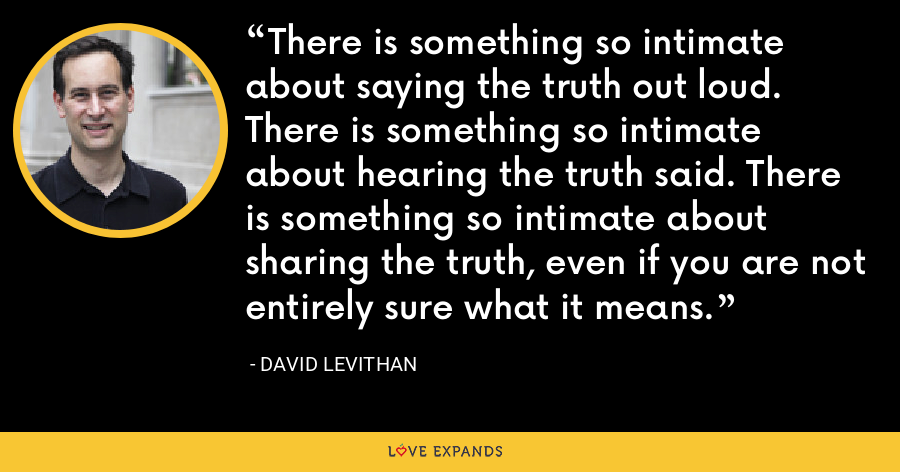 There is something so intimate about saying the truth out loud. There is something so intimate about hearing the truth said. There is something so intimate about sharing the truth, even if you are not entirely sure what it means. - David Levithan
