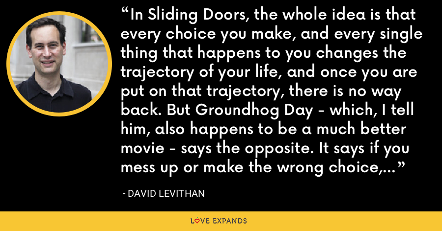 In Sliding Doors, the whole idea is that every choice you make, and every single thing that happens to you changes the trajectory of your life, and once you are put on that trajectory, there is no way back. But Groundhog Day - which, I tell him, also happens to be a much better movie - says the opposite. It says if you mess up or make the wrong choice, you just have to keep at it until you do it right. - David Levithan
