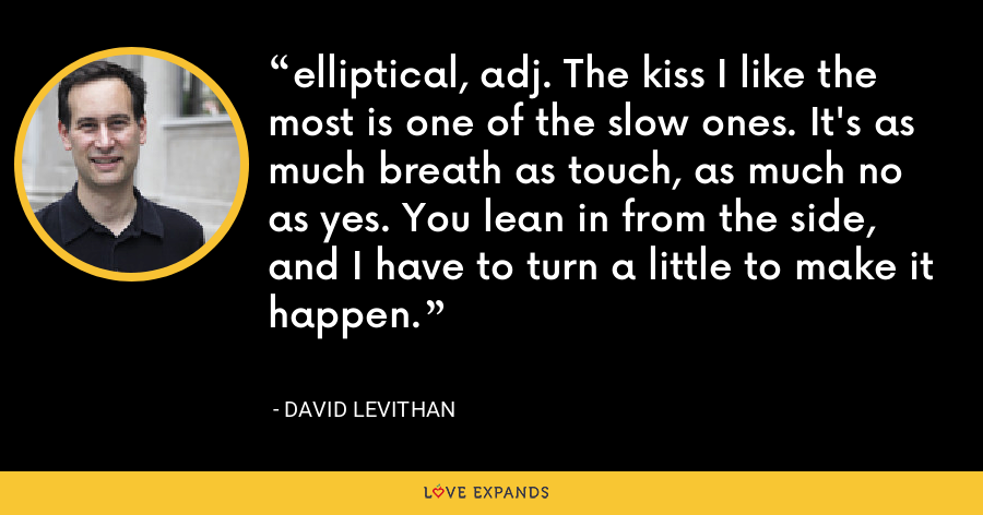 elliptical, adj. The kiss I like the most is one of the slow ones. It's as much breath as touch, as much no as yes. You lean in from the side, and I have to turn a little to make it happen. - David Levithan