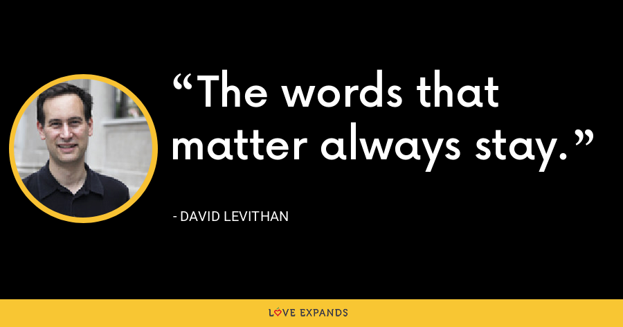 The words that matter always stay. - David Levithan