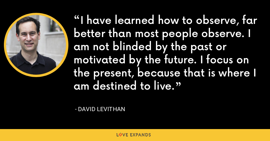 I have learned how to observe, far better than most people observe. I am not blinded by the past or motivated by the future. I focus on the present, because that is where I am destined to live. - David Levithan