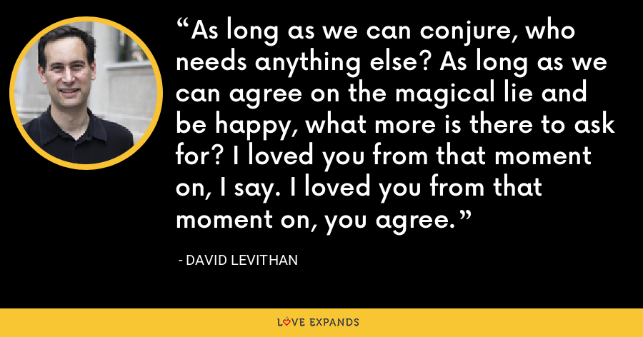 As long as we can conjure, who needs anything else? As long as we can agree on the magical lie and be happy, what more is there to ask for? I loved you from that moment on, I say. I loved you from that moment on, you agree. - David Levithan