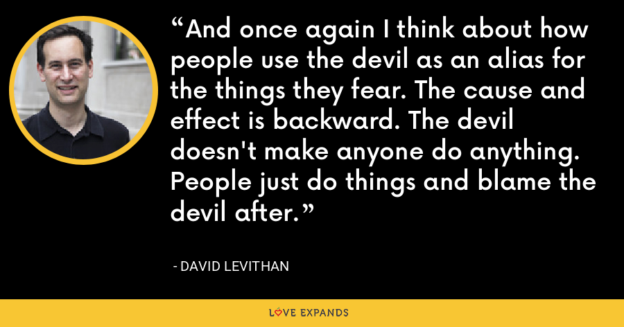 And once again I think about how people use the devil as an alias for the things they fear. The cause and effect is backward. The devil doesn't make anyone do anything. People just do things and blame the devil after. - David Levithan