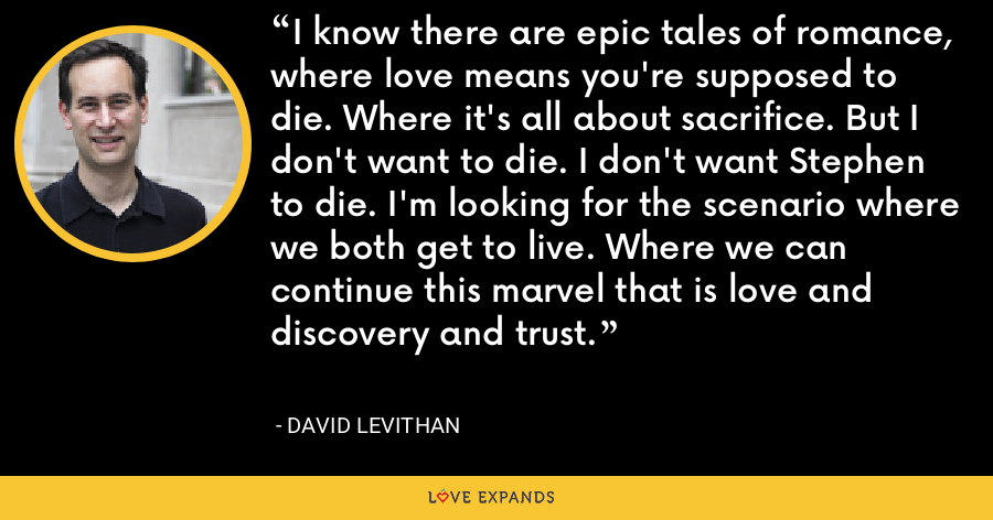 I know there are epic tales of romance, where love means you're supposed to die. Where it's all about sacrifice. But I don't want to die. I don't want Stephen to die. I'm looking for the scenario where we both get to live. Where we can continue this marvel that is love and discovery and trust. - David Levithan