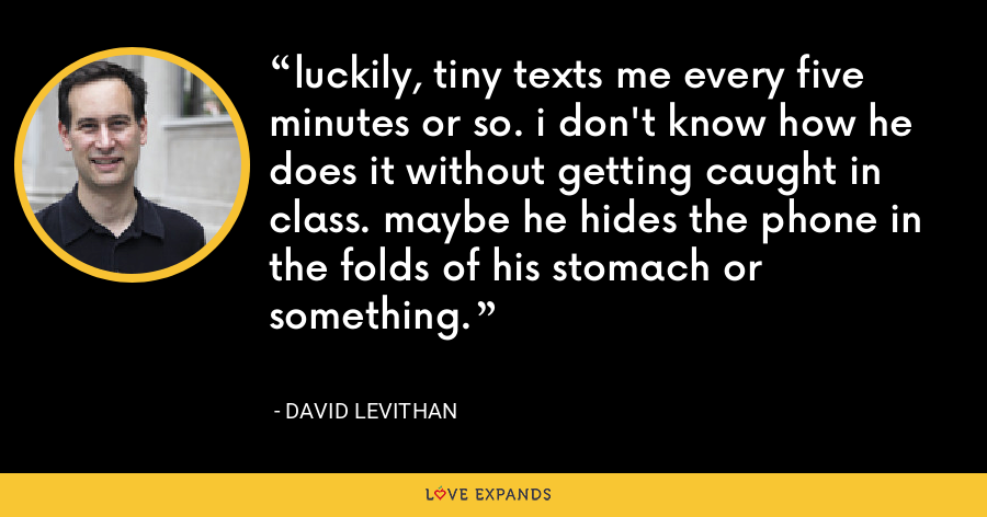 luckily, tiny texts me every five minutes or so. i don't know how he does it without getting caught in class. maybe he hides the phone in the folds of his stomach or something. - David Levithan